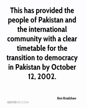 Ben Bradshaw - This has provided the people of Pakistan and the international community with a clear timetable for the transition to democracy in Pakistan by October 12, 2002.