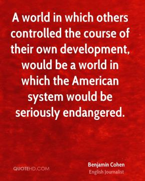 Benjamin Cohen - A world in which others controlled the course of their own development, would be a world in which the American system would be seriously endangered.