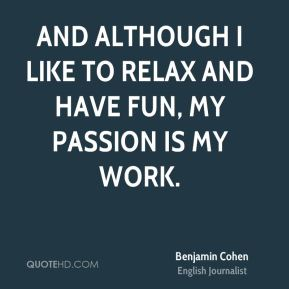 Benjamin Cohen - And although I like to relax and have fun, my passion is my work.