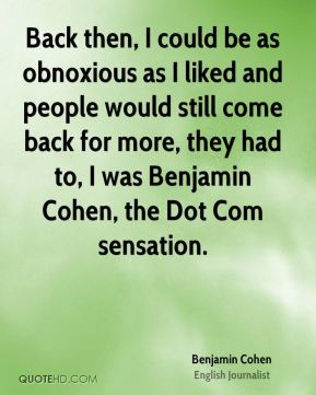 Back then, I could be as obnoxious as I liked and people would still come back for more, they had to, I was Benjamin Cohen, the Dot Com sensation.
