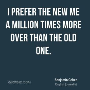 I prefer the new me a million times more over than the old one.