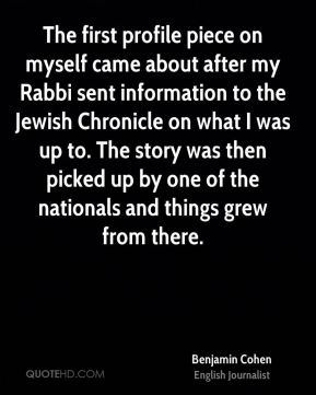 The first profile piece on myself came about after my Rabbi sent information to the Jewish Chronicle on what I was up to. The story was then picked up by one of the nationals and things grew from there.