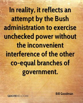 Bill Goodman - In reality, it reflects an attempt by the Bush administration to exercise unchecked power without the inconvenient interference of the other co-equal branches of government.