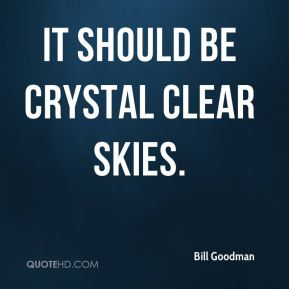 Bill Goodman - It should be crystal clear skies.