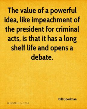 The value of a powerful idea, like impeachment of the president for criminal acts, is that it has a long shelf life and opens a debate.