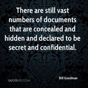 There are still vast numbers of documents that are concealed and hidden and declared to be secret and confidential.