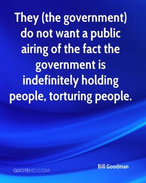 They (the government) do not want a public airing of the fact the government is indefinitely holding people, torturing people.