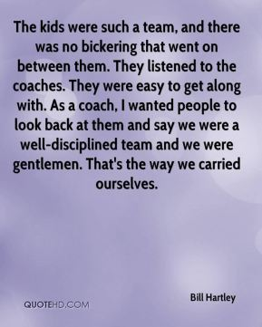 The kids were such a team, and there was no bickering that went on between them. They listened to the coaches. They were easy to get along with. As a coach, I wanted people to look back at them and say we were a well-disciplined team and we were gentlemen. That's the way we carried ourselves.