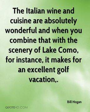 Bill Hogan - The Italian wine and cuisine are absolutely wonderful and when you combine that with the scenery of Lake Como, for instance, it makes for an excellent golf vacation.