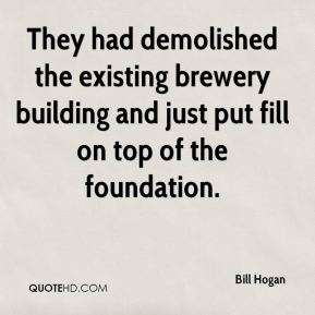 Bill Hogan - They had demolished the existing brewery building and just put fill on top of the foundation.