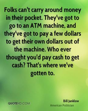 Bill Janklow - Folks can't carry around money in their pocket. They've got to go to an ATM machine, and they've got to pay a few dollars to get their own dollars out of the machine. Who ever thought you'd pay cash to get cash? That's where we've gotten to.
