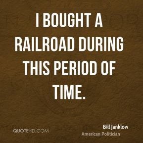 Bill Janklow - I bought a railroad during this period of time.