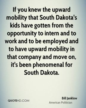 Bill Janklow - If you knew the upward mobility that South Dakota's kids have gotten from the opportunity to intern and to work and to be employed and to have upward mobility in that company and move on, it's been phenomenal for South Dakota.
