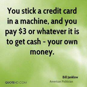 Bill Janklow - You stick a credit card in a machine, and you pay $3 or whatever it is to get cash - your own money.