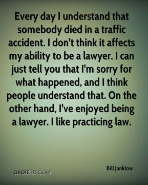 Bill Janklow - Every day I understand that somebody died in a traffic accident. I don't think it affects my ability to be a lawyer. I can just tell you that I'm sorry for what happened, and I think people understand that. On the other hand, I've enjoyed being a lawyer. I like practicing law.