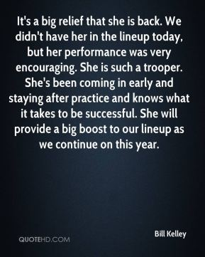 Bill Kelley - It's a big relief that she is back. We didn't have her in the lineup today, but her performance was very encouraging. She is such a trooper. She's been coming in early and staying after practice and knows what it takes to be successful. She will provide a big boost to our lineup as we continue on this year.