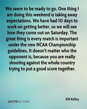 Bill Kelley - We seem to be ready to go. One thing I am doing this weekend is taking away expectations. We have had 10 days to work on getting better, so we will see how they come out on Saturday. The great thing is every match is important under the new NCAA Championship guidelines. It doesn't matter who the opponent is, because you are really shooting against the whole country trying to put a good score together.