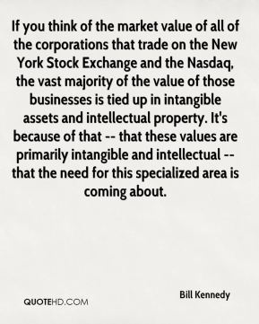 Bill Kennedy - If you think of the market value of all of the corporations that trade on the New York Stock Exchange and the Nasdaq, the vast majority of the value of those businesses is tied up in intangible assets and intellectual property. It's because of that -- that these values are primarily intangible and intellectual -- that the need for this specialized area is coming about.