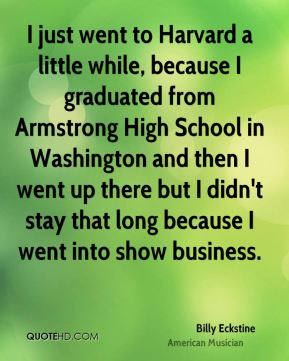 I just went to Harvard a little while, because I graduated from Armstrong High School in Washington and then I went up there but I didn't stay that long because I went into show business.