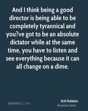 And I think being a good director is being able to be completely tyrannical and you?ve got to be an absolute dictator while at the same time, you have to listen and see everything because it can all change on a dime.