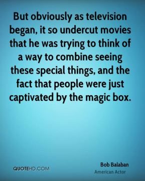 Bob Balaban - But obviously as television began, it so undercut movies that he was trying to think of a way to combine seeing these special things, and the fact that people were just captivated by the magic box.