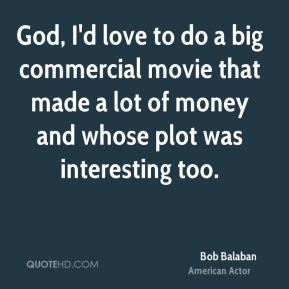 God, I'd love to do a big commercial movie that made a lot of money and whose plot was interesting too.