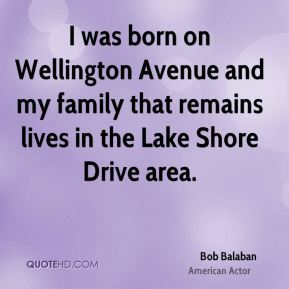 Bob Balaban - I was born on Wellington Avenue and my family that remains lives in the Lake Shore Drive area.