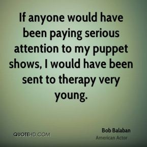 Bob Balaban - If anyone would have been paying serious attention to my puppet shows, I would have been sent to therapy very young.