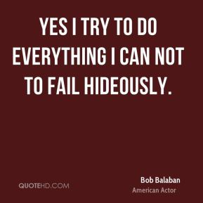 Yes I try to do everything I can not to fail hideously.