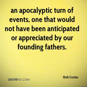 Bob Costas - an apocalyptic turn of events, one that would not have been anticipated or appreciated by our founding fathers.