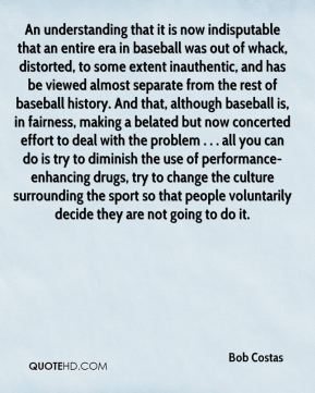 An understanding that it is now indisputable that an entire era in baseball was out of whack, distorted, to some extent inauthentic, and has be viewed almost separate from the rest of baseball history. And that, although baseball is, in fairness, making a belated but now concerted effort to deal with the problem . . . all you can do is try to diminish the use of performance-enhancing drugs, try to change the culture surrounding the sport so that people voluntarily decide they are not going to do it.