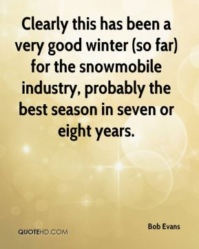 Bob Evans - Clearly this has been a very good winter (so far) for the snowmobile industry, probably the best season in seven or eight years.