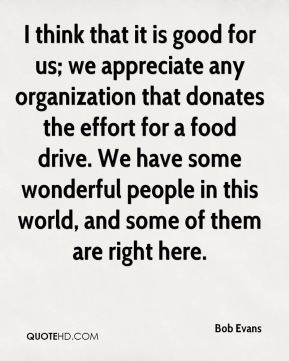 I think that it is good for us; we appreciate any organization that donates the effort for a food drive. We have some wonderful people in this world, and some of them are right here.