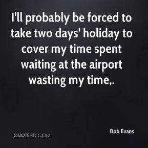Bob Evans - I'll probably be forced to take two days' holiday to cover my time spent waiting at the airport wasting my time.