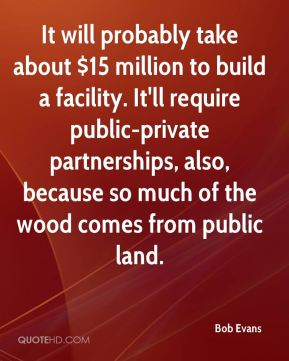 It will probably take about $15 million to build a facility. It'll require public-private partnerships, also, because so much of the wood comes from public land.