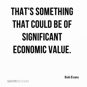 Bob Evans - That's something that could be of significant economic value.