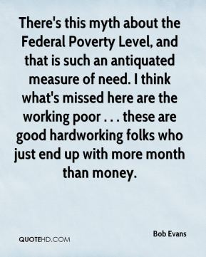 There's this myth about the Federal Poverty Level, and that is such an antiquated measure of need. I think what's missed here are the working poor . . . these are good hardworking folks who just end up with more month than money.