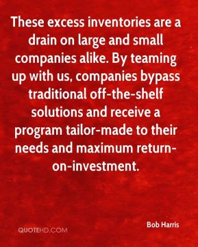 Bob Harris - These excess inventories are a drain on large and small companies alike. By teaming up with us, companies bypass traditional off-the-shelf solutions and receive a program tailor-made to their needs and maximum return-on-investment.