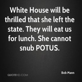 White House will be thrilled that she left the state. They will eat us for lunch. She cannot snub POTUS.