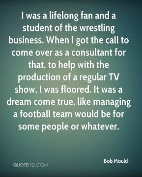 Bob Mould - I was a lifelong fan and a student of the wrestling business. When I got the call to come over as a consultant for that, to help with the production of a regular TV show, I was floored. It was a dream come true, like managing a football team would be for some people or whatever.
