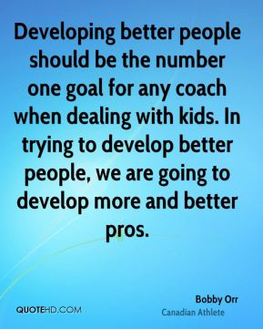 Developing better people should be the number one goal for any coach when dealing with kids. In trying to develop better people, we are going to develop more and better pros.