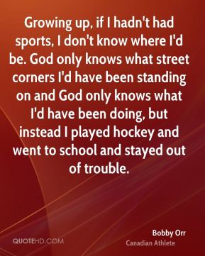 Bobby Orr - Growing up, if I hadn't had sports, I don't know where I'd be. God only knows what street corners I'd have been standing on and God only knows what I'd have been doing, but instead I played hockey and went to school and stayed out of trouble.