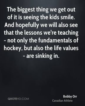 Bobby Orr - The biggest thing we get out of it is seeing the kids smile. And hopefully we will also see that the lessons we're teaching - not only the fundamentals of hockey, but also the life values - are sinking in.