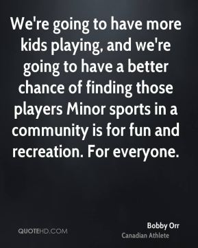 We're going to have more kids playing, and we're going to have a better chance of finding those players Minor sports in a community is for fun and recreation. For everyone.