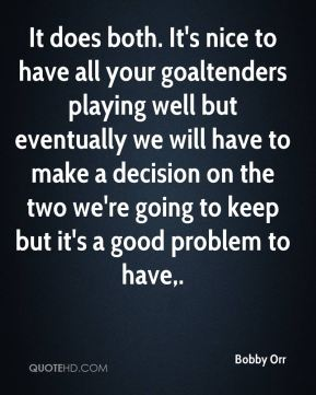 Bobby Orr - It does both. It's nice to have all your goaltenders playing well but eventually we will have to make a decision on the two we're going to keep but it's a good problem to have.