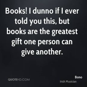 Books! I dunno if I ever told you this, but books are the greatest gift one person can give another.