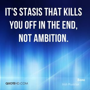 It's stasis that kills you off in the end, not ambition.