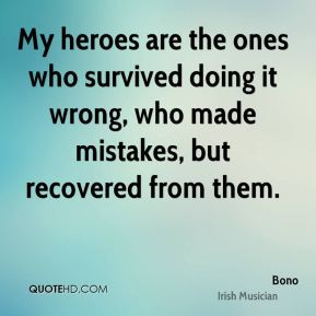 My heroes are the ones who survived doing it wrong, who made mistakes, but recovered from them.
