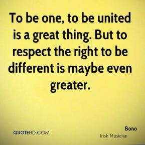 To be one, to be united is a great thing. But to respect the right to be different is maybe even greater.