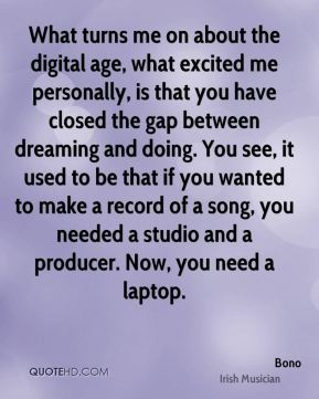 What turns me on about the digital age, what excited me personally, is that you have closed the gap between dreaming and doing. You see, it used to be that if you wanted to make a record of a song, you needed a studio and a producer. Now, you need a laptop.